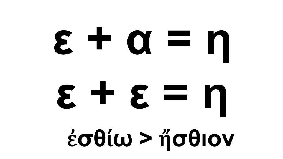 ε + α = η ε + ε = η ἐσθίω > ἤσθιον