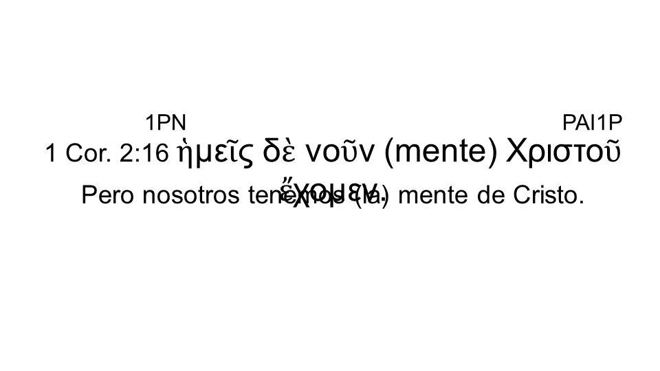 1 Cor. 2:16 ἡμεῖς δὲ νοῦν (mente) Χριστοῦ ἔχομεν.