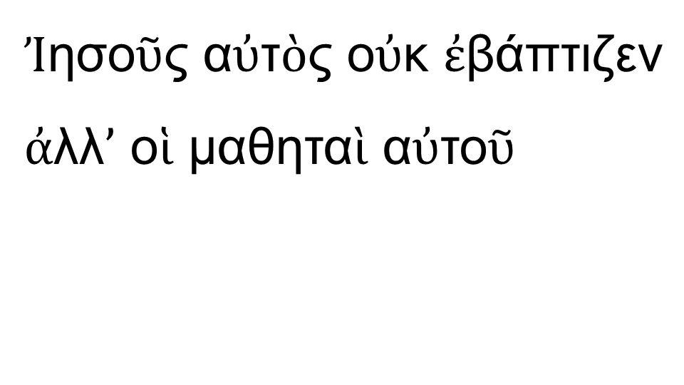 Ἰησοῦς αὐτὸς οὐκ ἐβάπτιζεν ἀλλ' οἱ μαθηταὶ αὐτοῦ