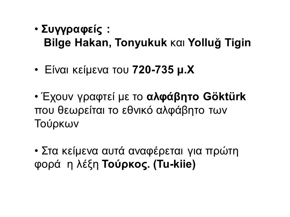 Συγγραφείς : Bilge Hakan, Tonyukuk και Yolluğ Tigin. Είναι κείμενα του 720-735 μ.Χ.
