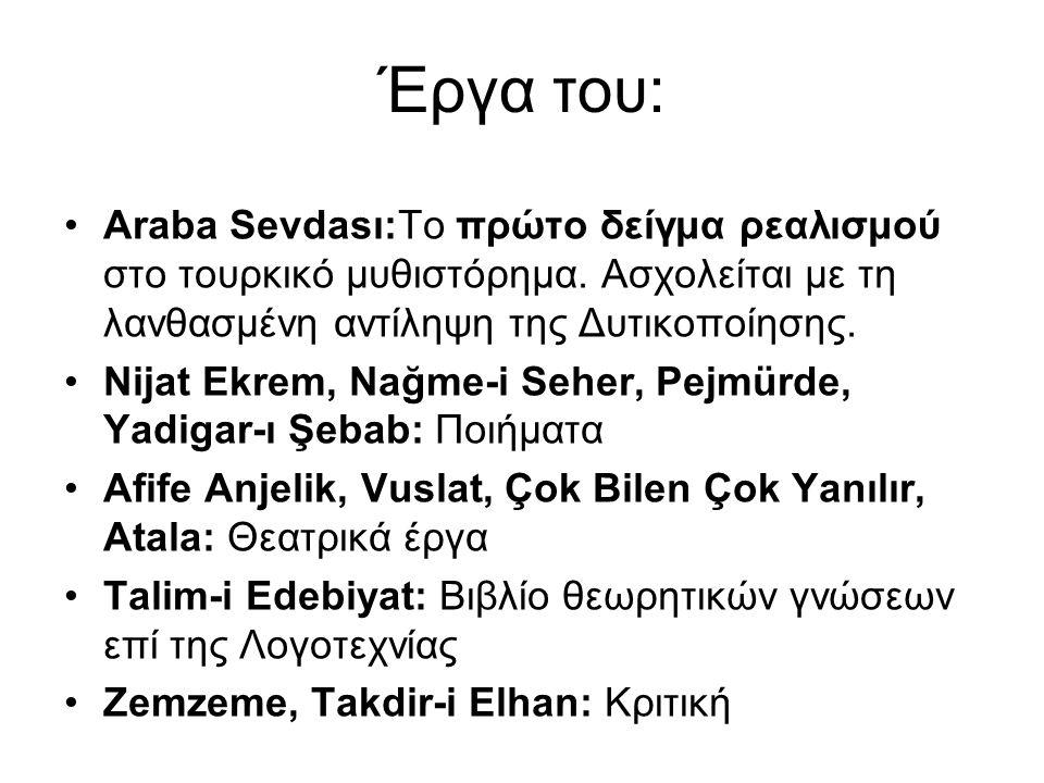 Έργα του: Araba Sevdası:Το πρώτο δείγμα ρεαλισμού στο τουρκικό μυθιστόρημα. Ασχολείται με τη λανθασμένη αντίληψη της Δυτικοποίησης.