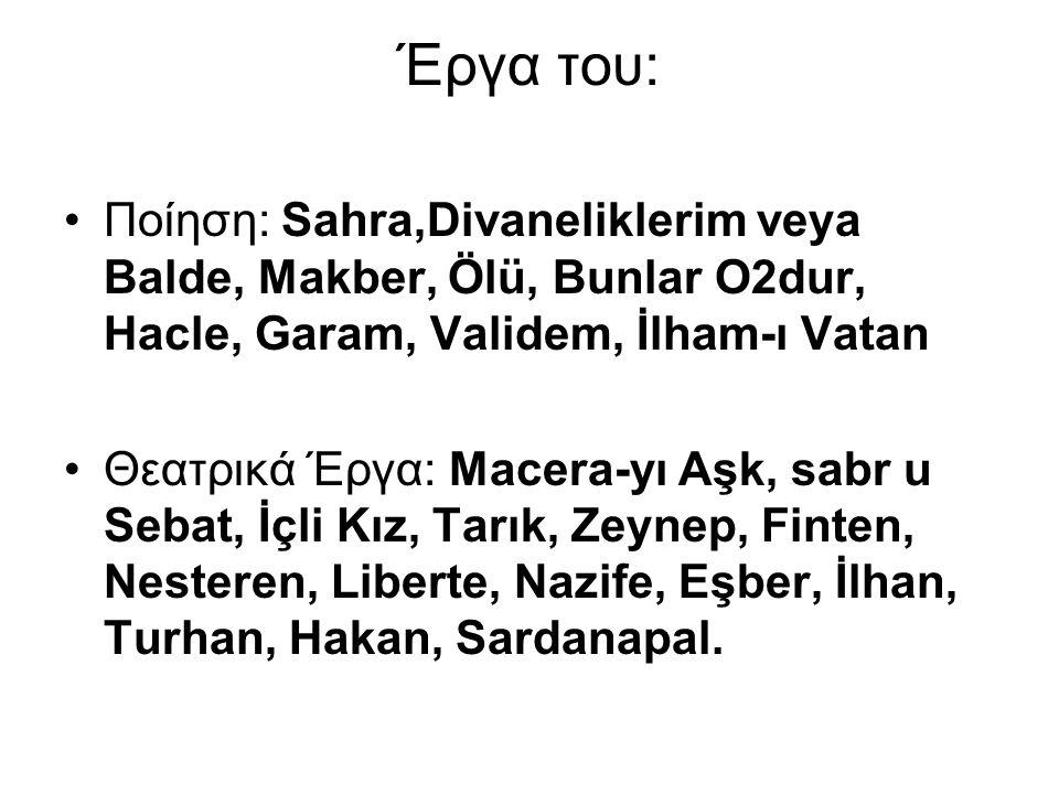 Έργα του: Ποίηση: Sahra,Divaneliklerim veya Balde, Makber, Ölü, Bunlar O2dur, Hacle, Garam, Validem, İlham-ı Vatan.