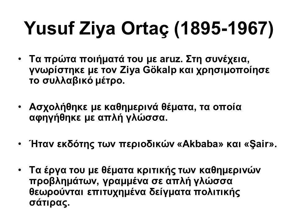 Yusuf Ziya Ortaç (1895-1967) Τα πρώτα ποιήματά του με aruz. Στη συνέχεια, γνωρίστηκε με τον Ziya Gökalp και χρησιμοποίησε το συλλαβικό μέτρο.