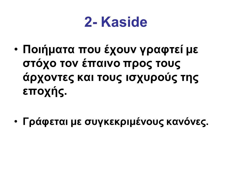 2- Kaside Ποιήματα που έχουν γραφτεί με στόχο τον έπαινο προς τους άρχοντες και τους ισχυρούς της εποχής.