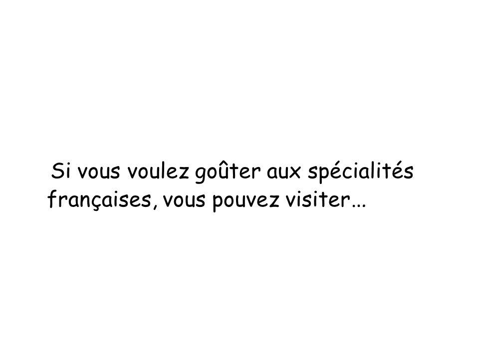 Si vous voulez goûter aux spécialités françaises, vous pouvez visiter…