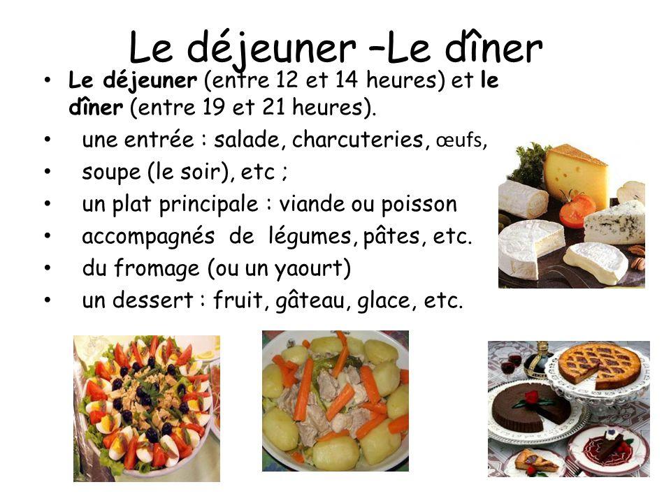 Le déjeuner –Le dîner Le déjeuner (entre 12 et 14 heures) et le dîner (entre 19 et 21 heures). une entrée : salade, charcuteries, œufs,