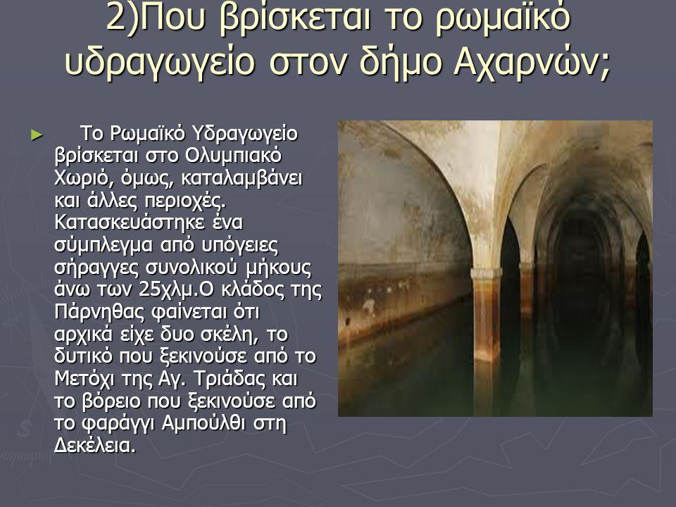 2)Που βρίσκεται το ρωμαϊκό υδραγωγείο στον δήμο Αχαρνών;