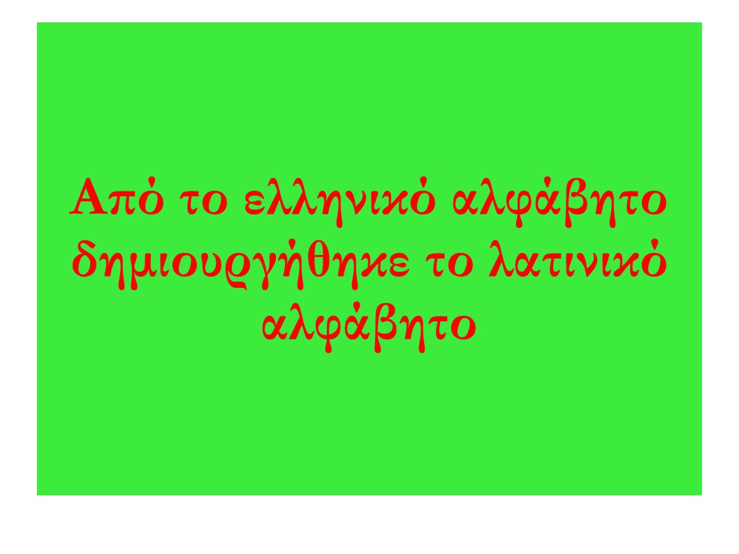 Από το ελληνικό αλφάβητο δημιουργήθηκε το λατινικό αλφάβητο