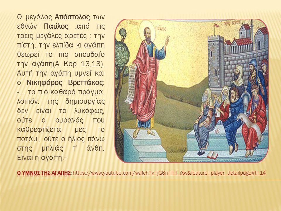 Ο μεγάλος Απόστολος των εθνών Παύλος ,από τις τρεις μεγάλες αρετές : την πίστη, την ελπίδα κι αγάπη θεωρεί το πιο σπουδαίο την αγάπη(Α Κορ 13,13). Αυτή την αγάπη υμνεί και ο Νικηφόρος Βρεττάκος: «… το πιο καθαρό πράγμα, λοιπόν, της δημιουργίας δεν είναι το λυκόφως, ούτε ο ουρανός που καθρεφτίζεται μες το ποτάμι, ούτε ο ήλιος πάνω στης μηλιάς τ άνθη. Είναι η αγάπη.»