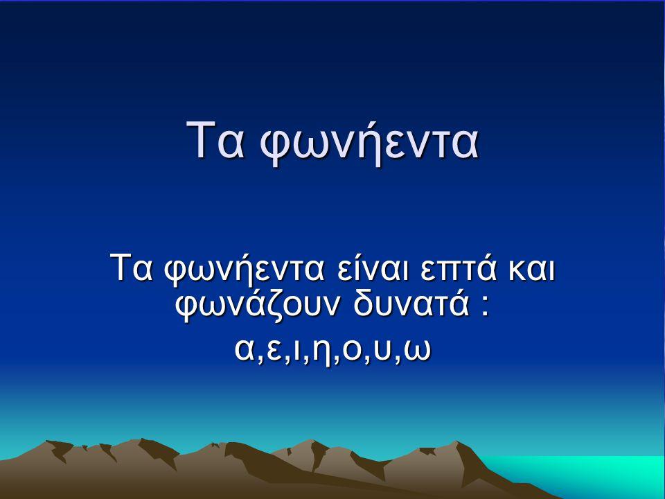 Τα φωνήεντα είναι επτά και φωνάζουν δυνατά : α,ε,ι,η,ο,υ,ω