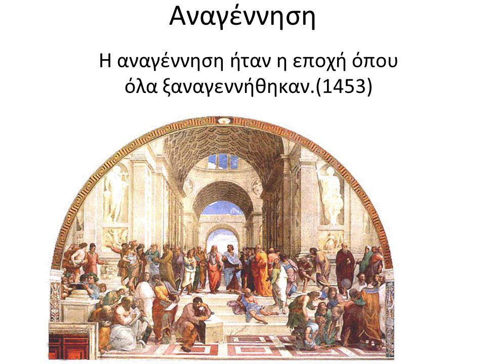 Η αναγέννηση ήταν η εποχή όπου όλα ξαναγεννήθηκαν.(1453)