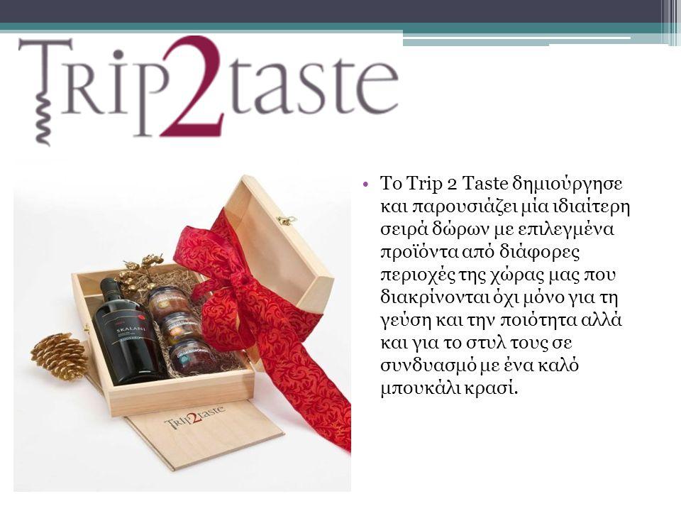 Το Trip 2 Taste δημιούργησε και παρουσιάζει μία ιδιαίτερη σειρά δώρων με επιλεγμένα προϊόντα από διάφορες περιοχές της χώρας μας που διακρίνονται όχι μόνο για τη γεύση και την ποιότητα αλλά και για το στυλ τους σε συνδυασμό με ένα καλό μπουκάλι κρασί.