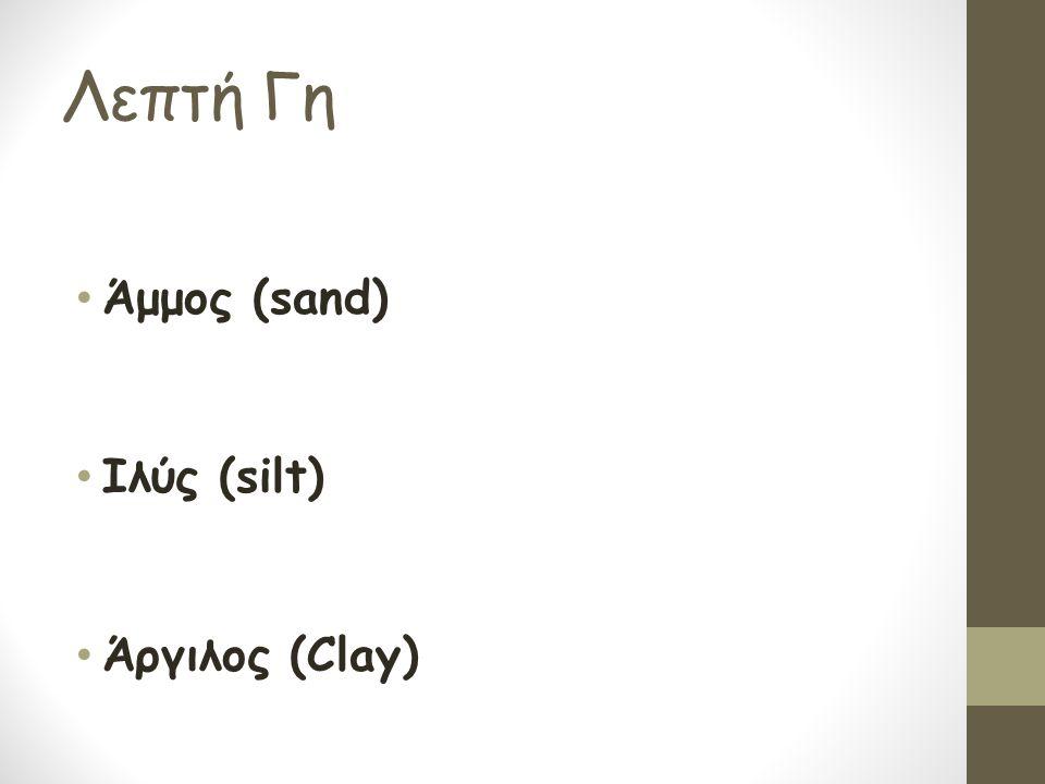 Λεπτή Γη Άμμος (sand) Ιλύς (silt) Άργιλος (Clay)