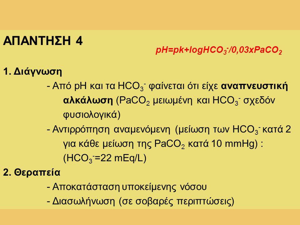 ΑΠΑΝΤΗΣΗ 4 1. Διάγνωση. - Από pH και τα HCO3- φαίνεται ότι είχε αναπνευστική αλκάλωση (PaCO2 μειωμένη και HCO3- σχεδόν φυσιολογικά)