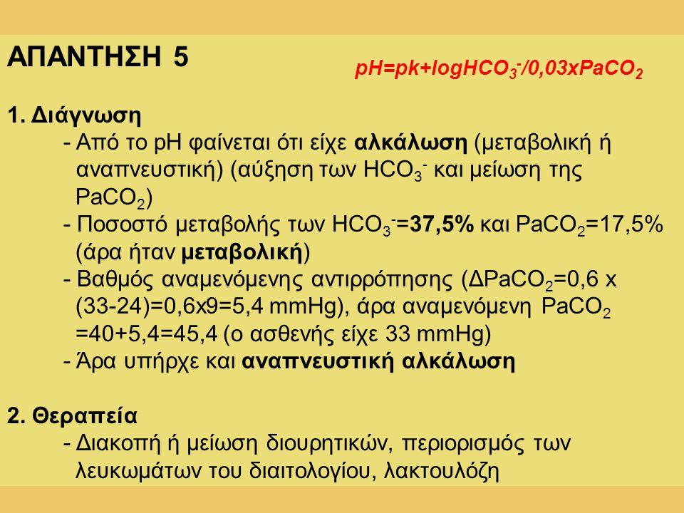 ΑΠΑΝΤΗΣΗ 5 1. Διάγνωση. - Από το pH φαίνεται ότι είχε αλκάλωση (μεταβολική ή. αναπνευστική) (αύξηση των HCO3- και μείωση της PaCO2)