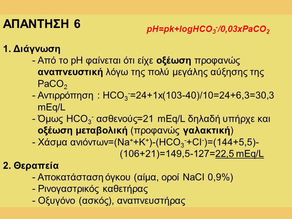 ΑΠΑΝΤΗΣΗ 6 1. Διάγνωση. - Από το pH φαίνεται ότι είχε οξέωση προφανώς αναπνευστική λόγω της πολύ μεγάλης αύξησης της.