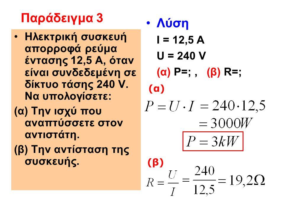 Παράδειγμα 3 Λύση I = 12,5 A U = 240 V (α) P=; , (β) R=;