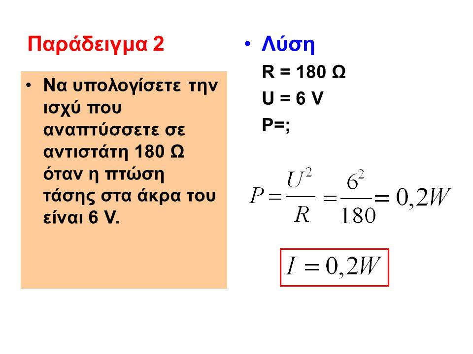 Παράδειγμα 2 Λύση R = 180 Ω U = 6 V P=;