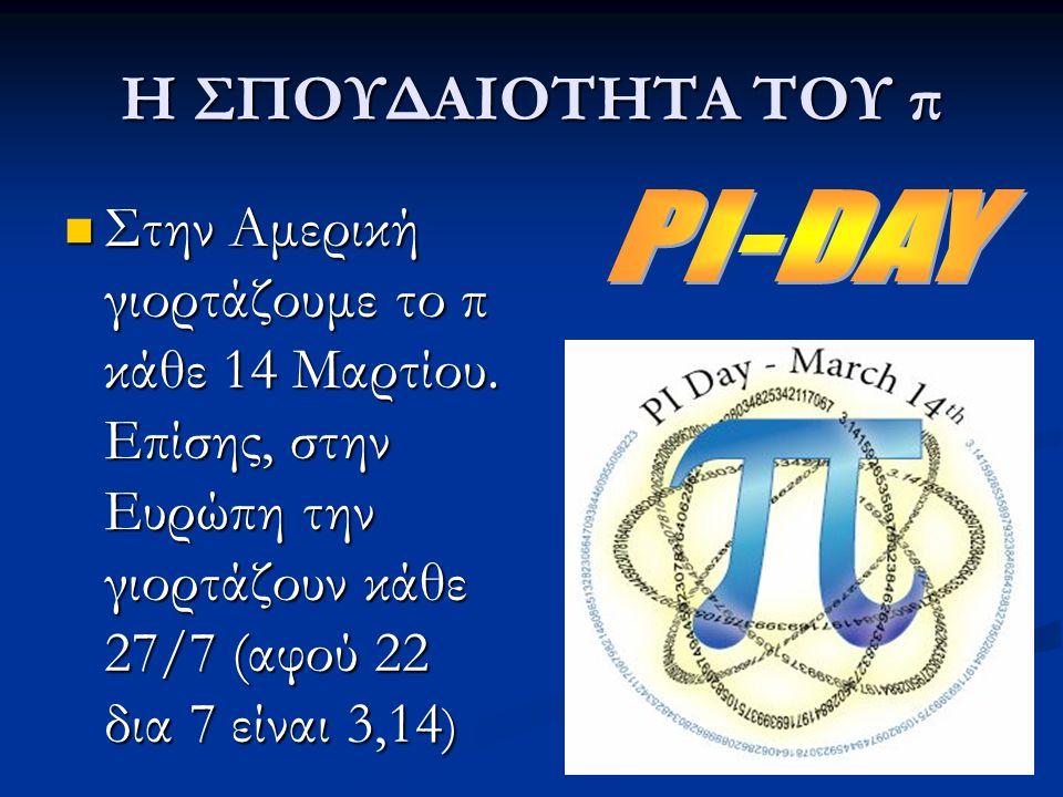 Η ΣΠΟΥΔΑΙΟΤΗΤΑ ΤΟΥ π Στην Αμερική γιορτάζουμε το π κάθε 14 Μαρτίου. Επίσης, στην Ευρώπη την γιορτάζουν κάθε 27/7 (αφού 22 δια 7 είναι 3,14)