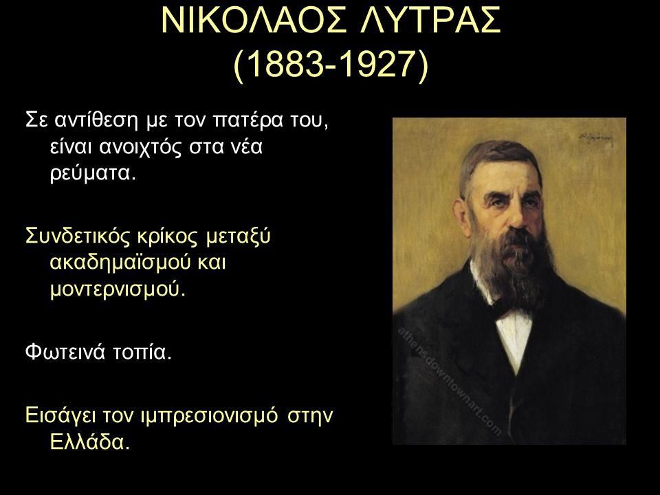 ΝΙΚΟΛΑΟΣ ΛΥΤΡΑΣ (1883-1927) Σε αντίθεση με τον πατέρα του, είναι ανοιχτός στα νέα ρεύματα. Συνδετικός κρίκος μεταξύ ακαδημαϊσμού και μοντερνισμού.