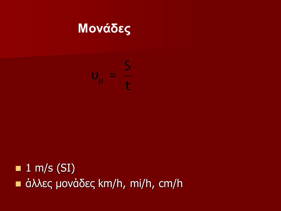 Mονάδες 1 m/s (SI) άλλες μονάδες km/h, mi/h, cm/h