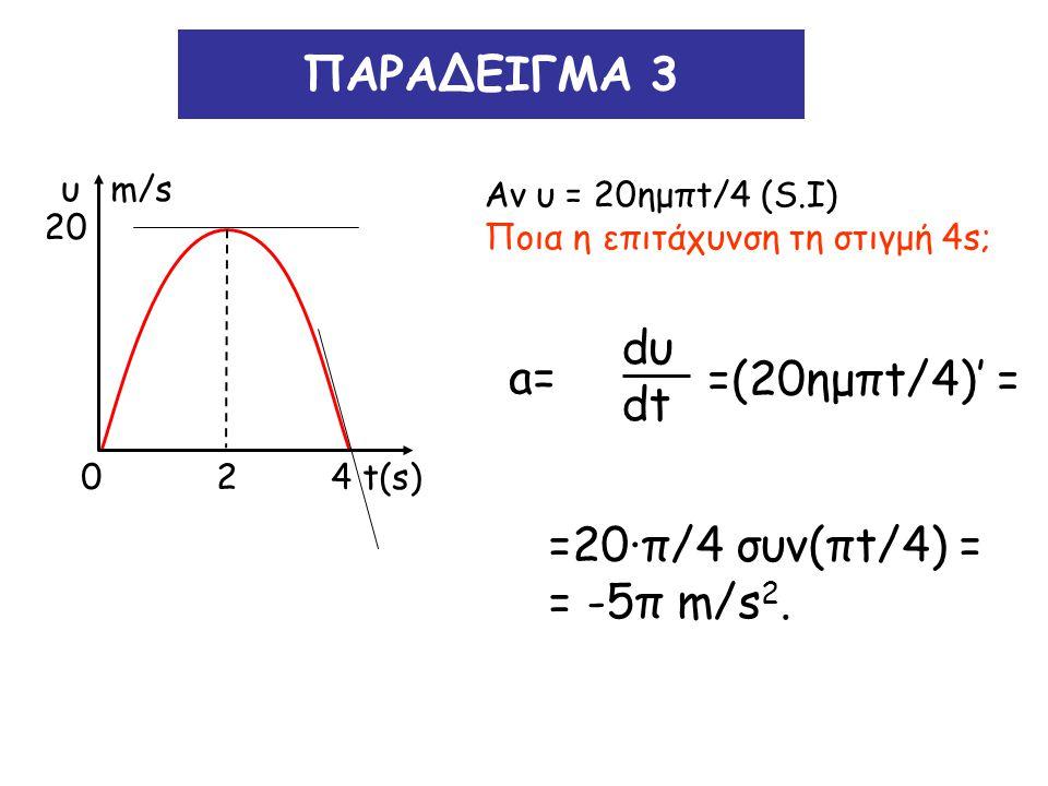 ΠΑΡΑΔΕΙΓΜΑ 3 dυ a= dt =(20ημπt/4)' = =20∙π/4 συν(πt/4) = = -5π m/s2.