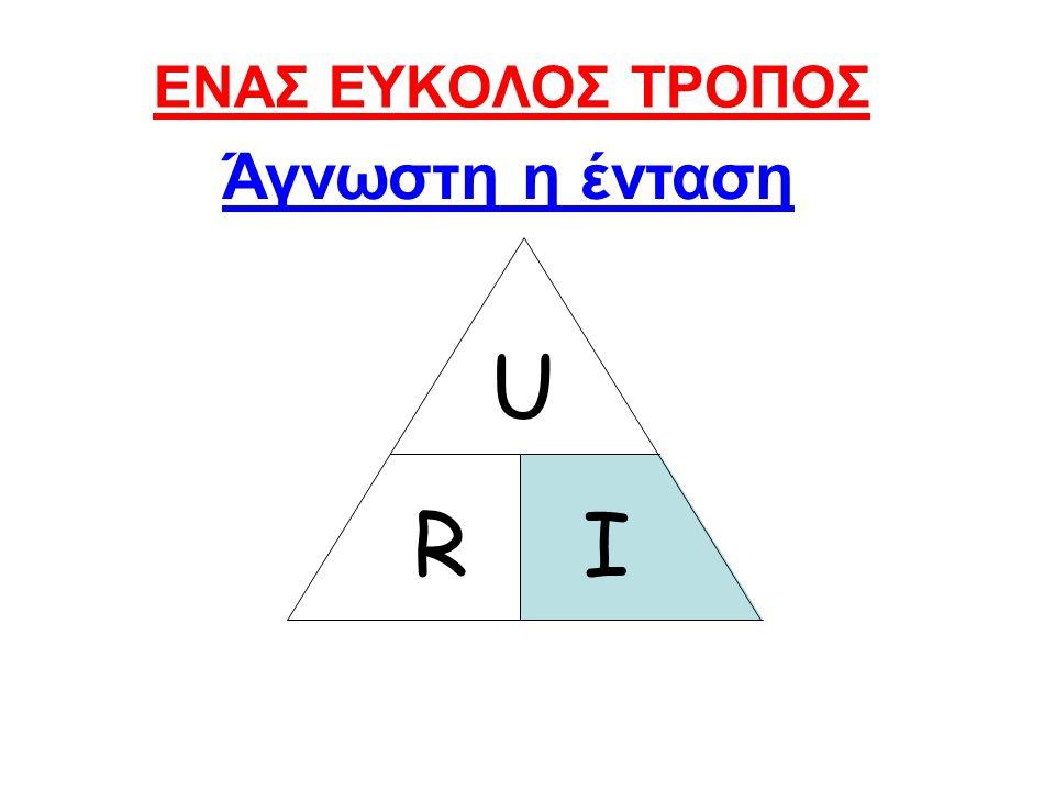 ΕΝΑΣ ΕΥΚΟΛΟΣ ΤΡΟΠΟΣ Άγνωστη η ένταση U R I
