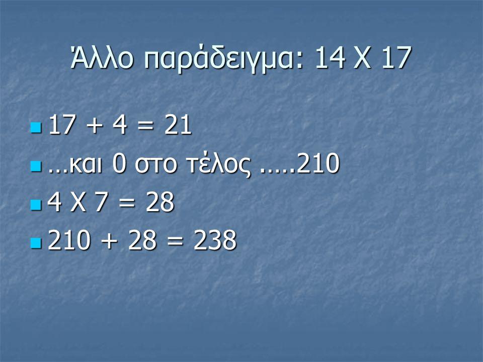Άλλο παράδειγμα: 14 Χ 17 17 + 4 = 21 …και 0 στο τέλος .….210
