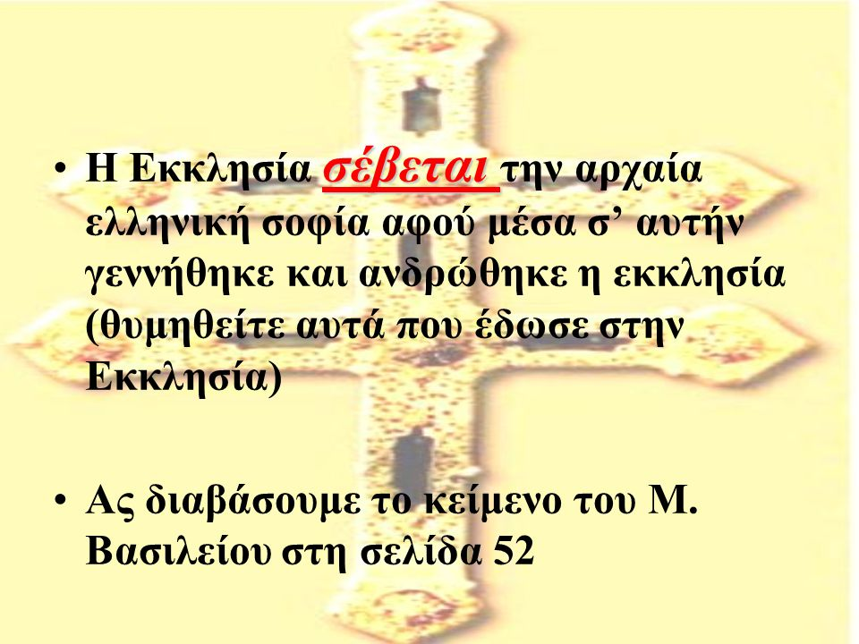 Η Εκκλησία σέβεται την αρχαία ελληνική σοφία αφού μέσα σ' αυτήν γεννήθηκε και ανδρώθηκε η εκκλησία (θυμηθείτε αυτά που έδωσε στην Εκκλησία)