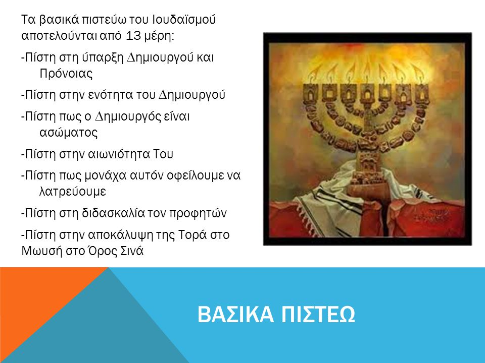 Τα βασικά πιστεύω του Ιουδαϊσµού αποτελούνται από 13 µέρη: -Πίστη στη ύπαρξη ∆ηµιουργού και Πρόνοιας -Πίστη στην ενότητα του ∆ηµιουργού -Πίστη πως ο ∆ηµιουργός είναι ασώµατος -Πίστη στην αιωνιότητα Του -Πίστη πως µονάχα αυτόν οφείλουµε να λατρεύουµε -Πίστη στη διδασκαλία τον προφητών -Πίστη στην αποκάλυψη της Τορά στο Μωυσή στο Όρος Σινά