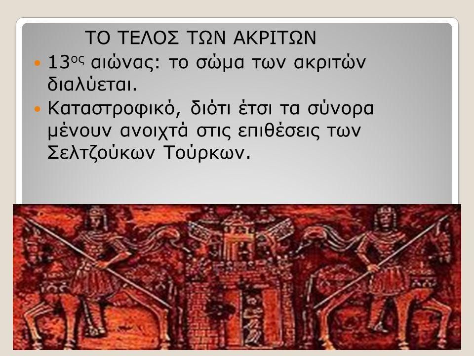ΤΟ ΤΕΛΟΣ ΤΩΝ ΑΚΡΙΤΩΝ 13ος αιώνας: το σώμα των ακριτών διαλύεται.