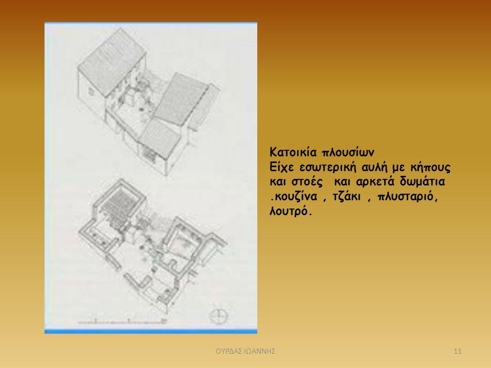 Κατοικία πλουσίων Είχε εσωτερική αυλή με κήπους και στοές και αρκετά δωμάτια .κουζίνα , τζάκι , πλυσταριό, λουτρό.