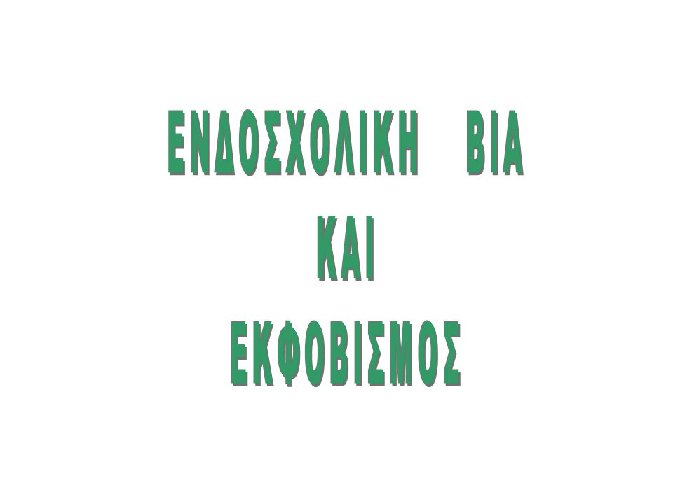 EΝΔOΣΧΟΛΙΚH ΒΙΑ ΚΑΙ ΕΚΦΟΒΙΣΜΟΣ