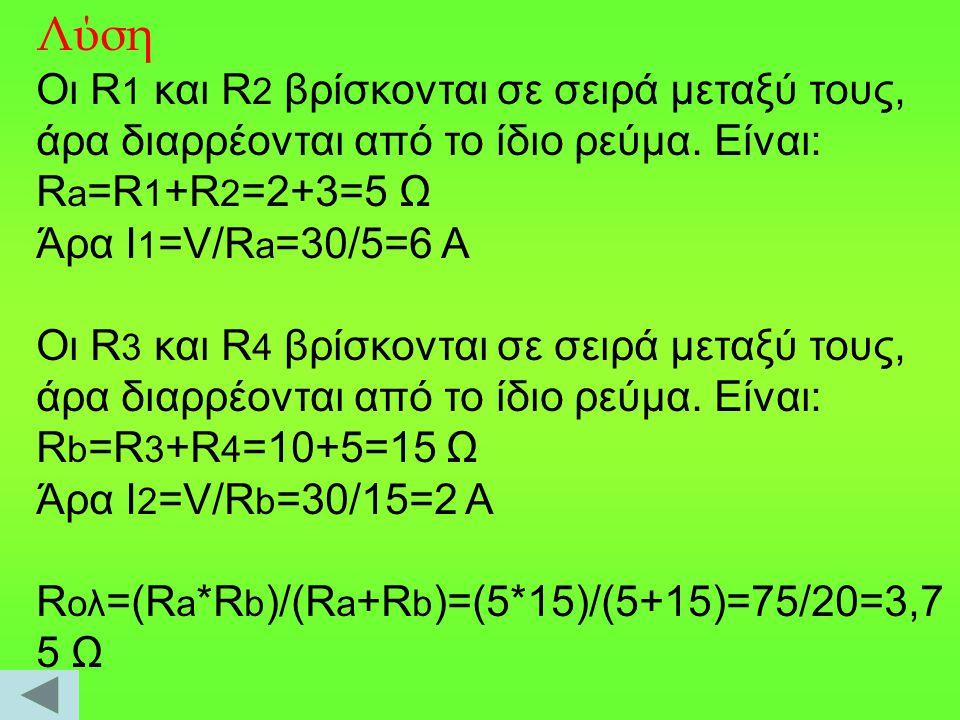 Λύση Οι R1 και R2 βρίσκονται σε σειρά μεταξύ τους, άρα διαρρέονται από το ίδιο ρεύμα. Είναι: Ra=R1+R2=2+3=5 Ω.