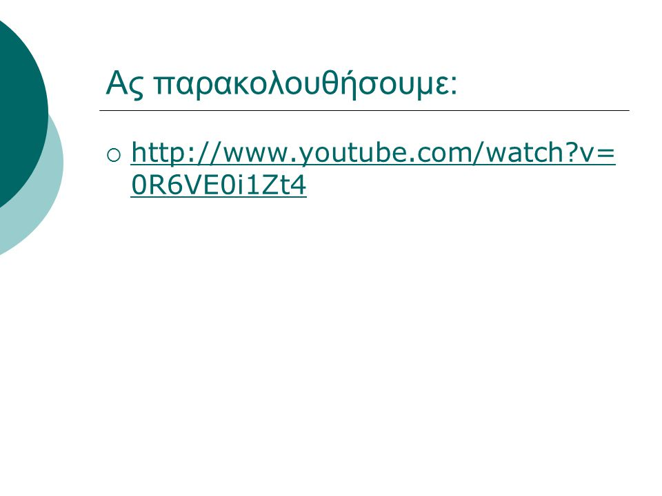 Ας παρακολουθήσουμε: http://www.youtube.com/watch v=0R6VE0i1Zt4
