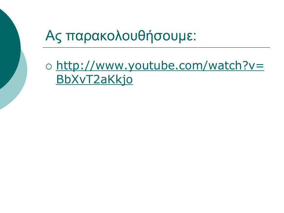 Ας παρακολουθήσουμε: http://www.youtube.com/watch v=BbXvT2aKkjo