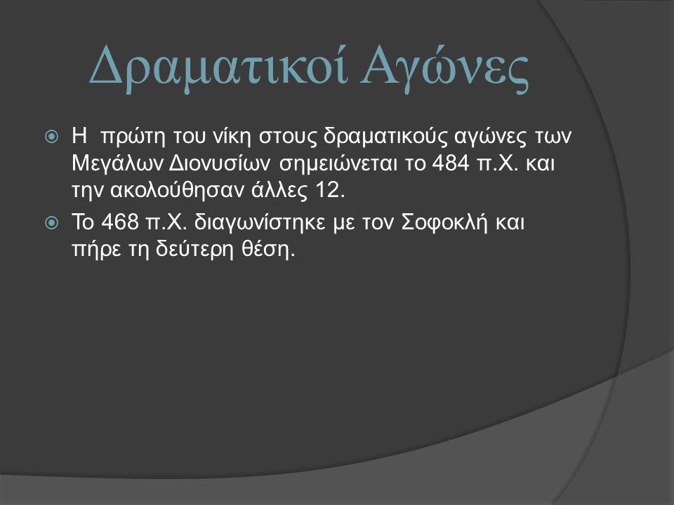 Δραματικοί Αγώνες Η πρώτη του νίκη στους δραματικούς αγώνες των Μεγάλων Διονυσίων σημειώνεται το 484 π.Χ. και την ακολούθησαν άλλες 12.