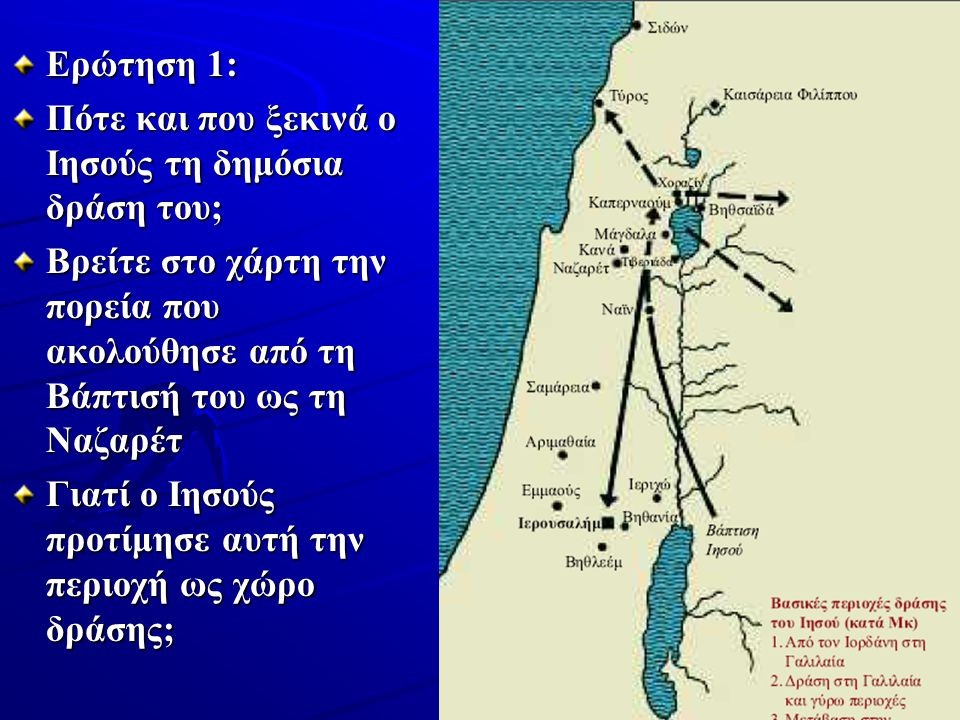Ερώτηση 1: Πότε και που ξεκινά ο Ιησούς τη δημόσια δράση του; Βρείτε στο χάρτη την πορεία που ακολούθησε από τη Βάπτισή του ως τη Ναζαρέτ.