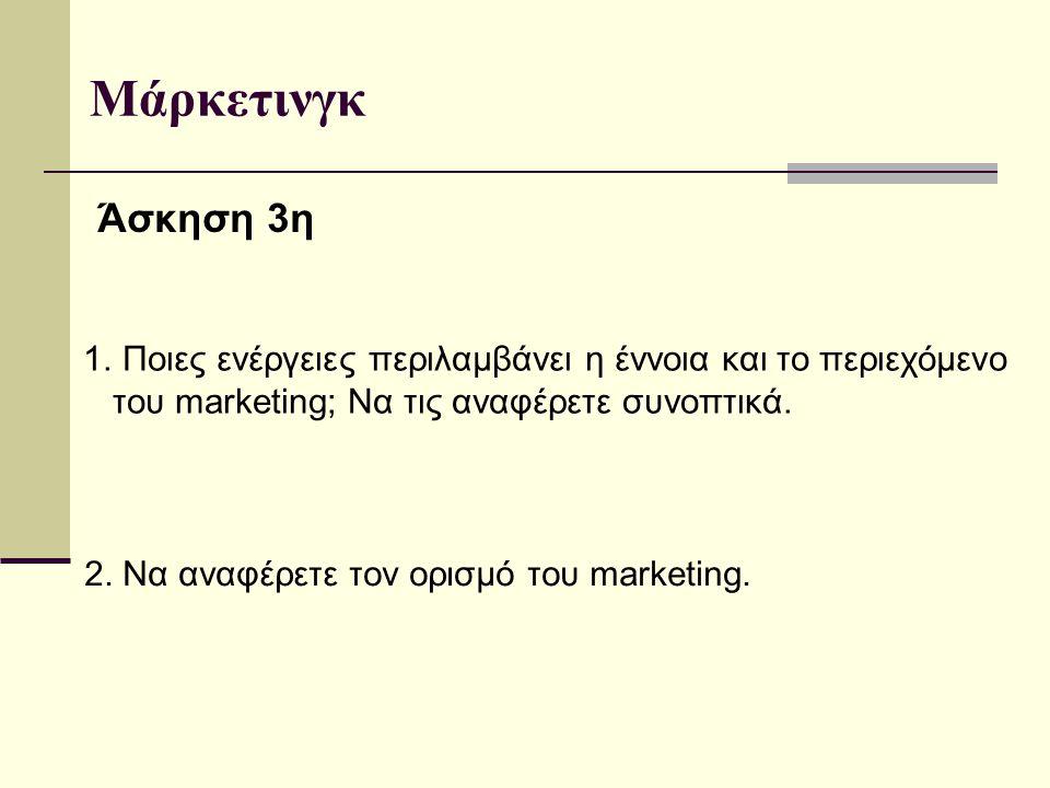 Μάρκετινγκ Άσκηση 3η 2. Να αναφέρετε τον ορισμό του marketing.