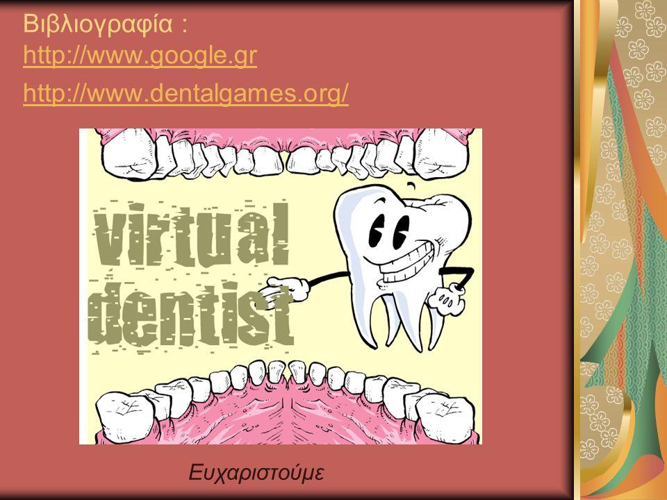 Βιβλιογραφία : http://www.google.gr http://www.dentalgames.org/