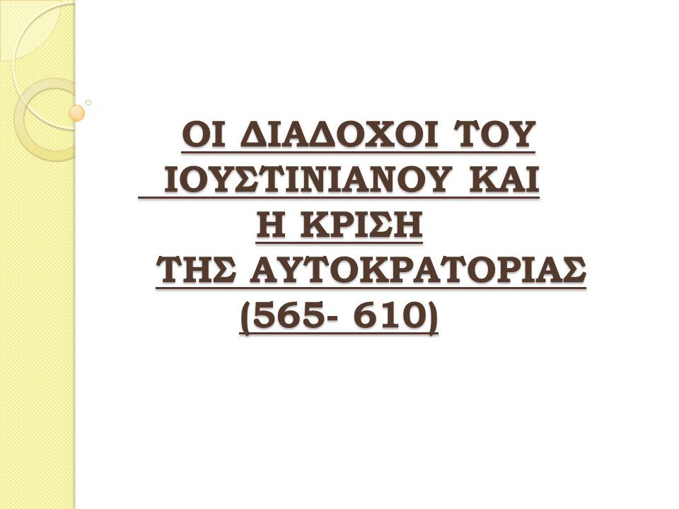 ΟΙ ΔΙΑΔΟΧΟΙ ΤΟΥ ΙΟΥΣΤΙΝΙΑΝΟΥ ΚΑΙ Η ΚΡΙΣΗ ΤΗΣ ΑΥΤΟΚΡΑΤΟΡΙΑΣ (565- 610)