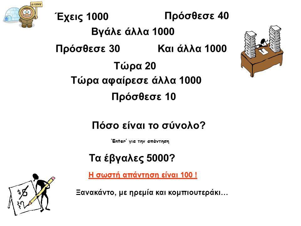 Έχεις 1000 Πρόσθεσε 40 Βγάλε άλλα 1000 Πρόσθεσε 30 Και άλλα 1000