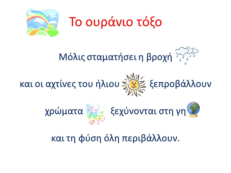 Το ουράνιο τόξο Μόλις σταματήσει η βροχή και οι αχτίνες του ήλιου ξεπροβάλλουν χρώματα ξεχύνονται στη γη και τη φύση όλη περιβάλλουν.