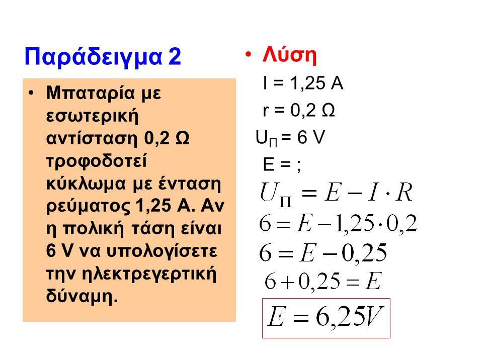 Παράδειγμα 2 Λύση I = 1,25 A r = 0,2 Ω UΠ = 6 V Ε = ;