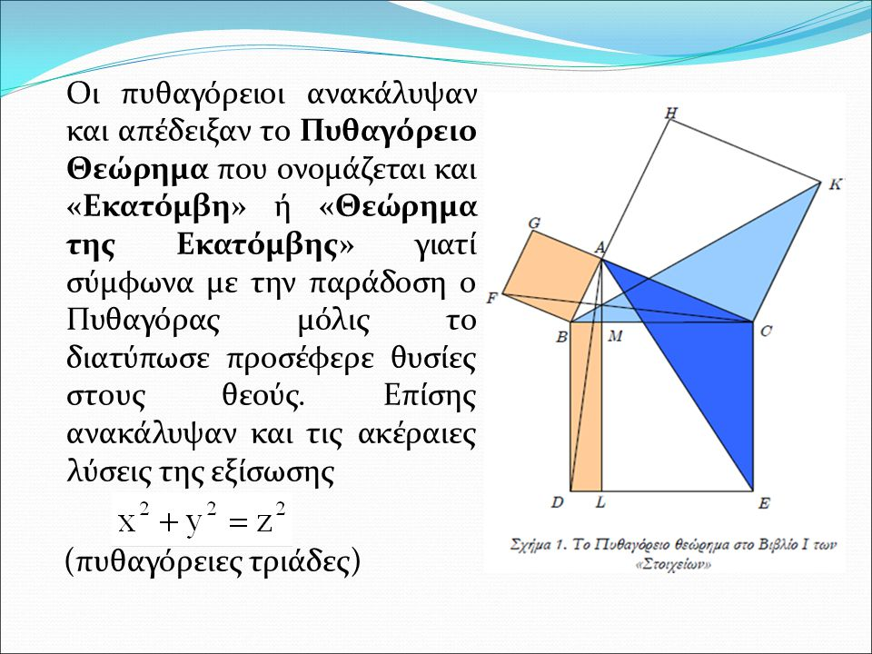 Οι πυθαγόρειοι ανακάλυψαν και απέδειξαν το Πυθαγόρειο Θεώρημα που ονομάζεται και «Εκατόμβη» ή «Θεώρημα της Εκατόμβης» γιατί σύμφωνα με την παράδοση ο Πυθαγόρας μόλις το διατύπωσε προσέφερε θυσίες στους θεούς. Επίσης ανακάλυψαν και τις ακέραιες λύσεις της εξίσωσης