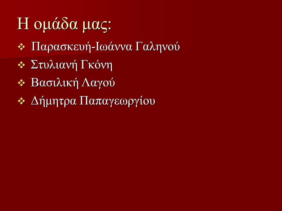 H ομάδα μας: Παρασκευή-Ιωάννα Γαληνού Στυλιανή Γκόνη Βασιλική Λαγού