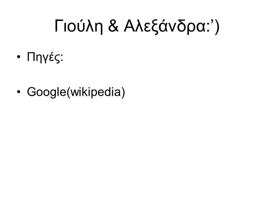 Γιούλη & Αλεξάνδρα:') Πηγές: Google(wikipedia)