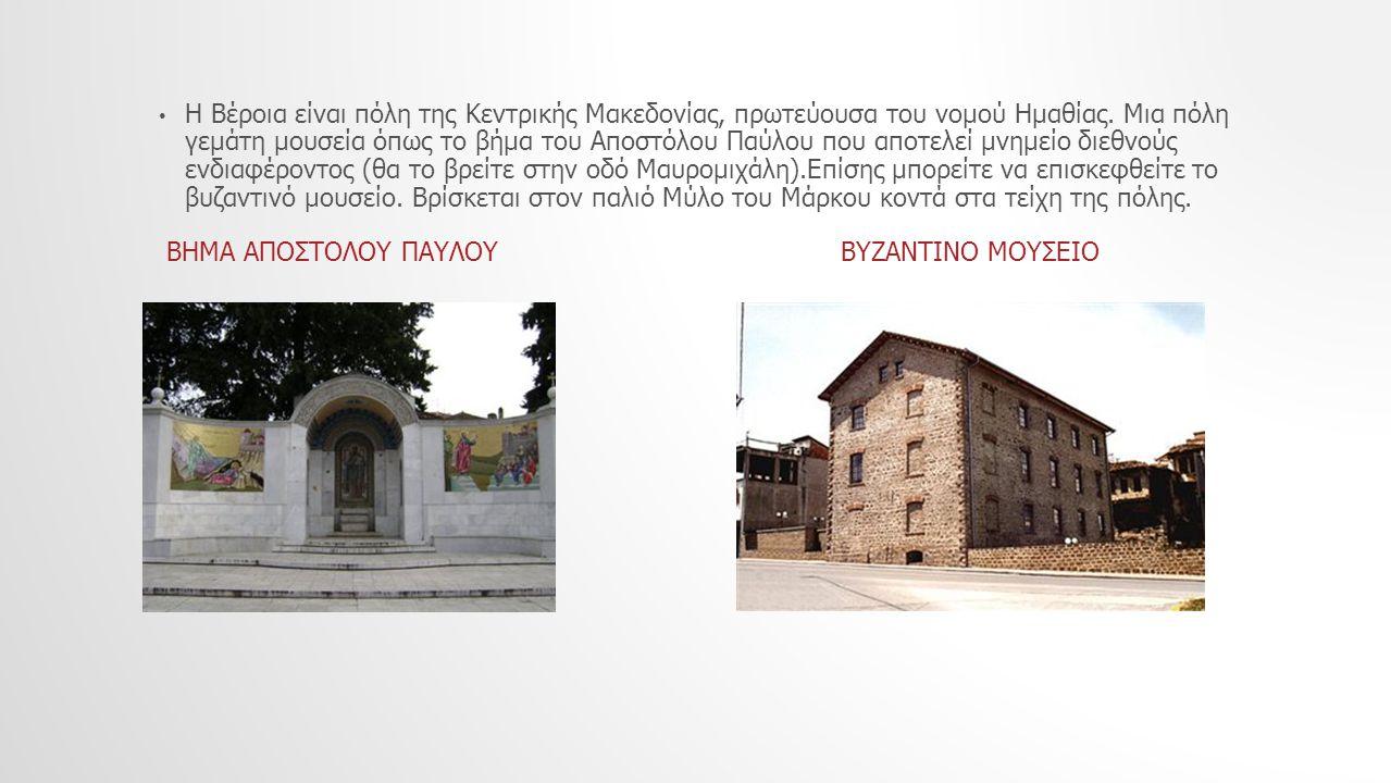 Η Βέροια είναι πόλη της Κεντρικής Μακεδονίας, πρωτεύουσα του νομού Ημαθίας. Μια πόλη γεμάτη μουσεία όπως το βήμα του Αποστόλου Παύλου που αποτελεί μνημείο διεθνούς ενδιαφέροντος (θα το βρείτε στην οδό Μαυρομιχάλη).Επίσης μπορείτε να επισκεφθείτε το βυζαντινό μουσείο. Βρίσκεται στον παλιό Μύλο του Μάρκου κοντά στα τείχη της πόλης.