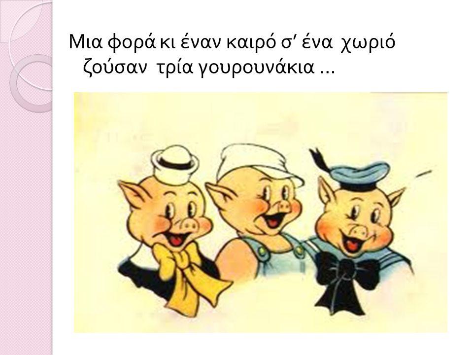 Μια φορά κι έναν καιρό σ' ένα χωριό ζούσαν τρία γουρουνάκια …