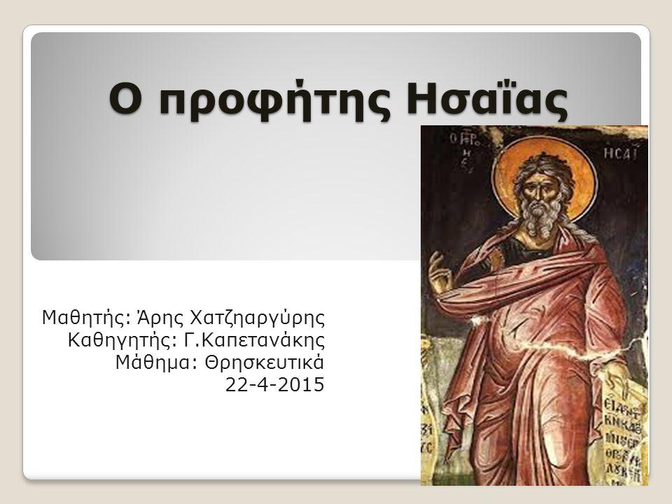 Ο προφήτης Ησαΐας Μαθητής: Άρης Χατζηαργύρης Καθηγητής: Γ.Καπετανάκης